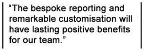 The bespoke reporting and remarkable customisation will have lasting positive benefits for our team